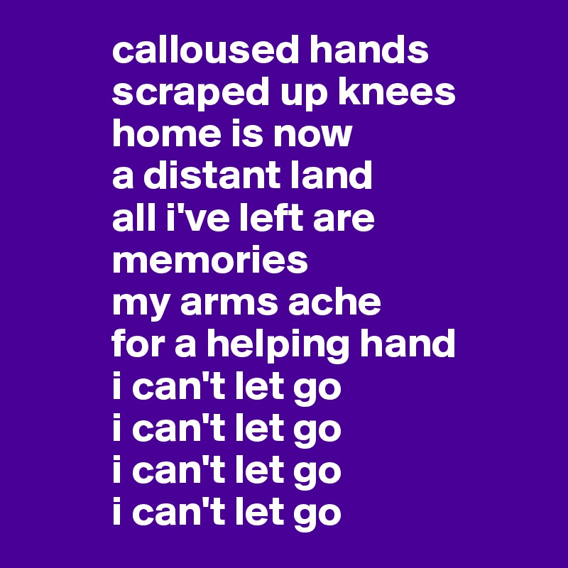 calloused hands           scraped up knees           home is now           a distant land           all i've left are           memories            my arms ache           for a helping hand           i can't let go           i can't let go           i can't let go           i can't let go