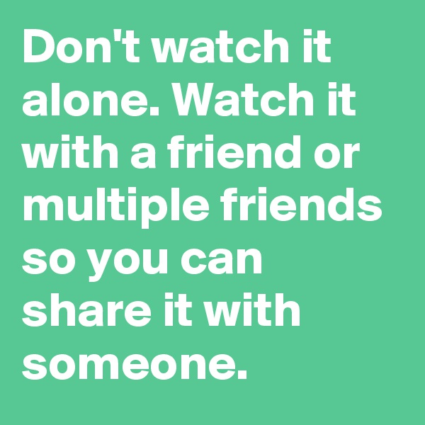 Don't watch it alone. Watch it with a friend or multiple friends so you can share it with someone.