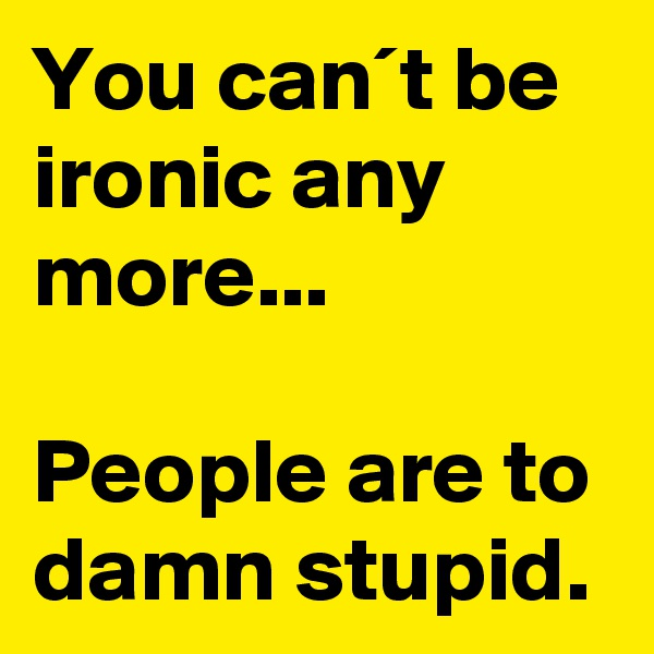 You can´t be ironic any more...  People are to damn stupid.