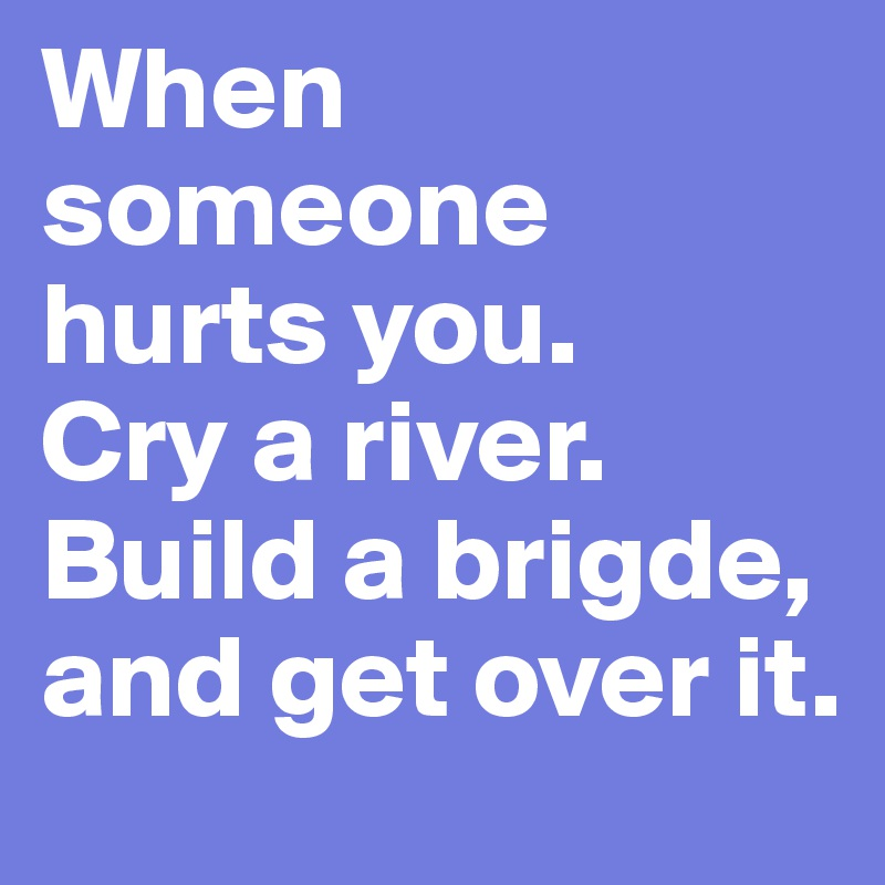 When someone hurts you.  Cry a river.  Build a brigde, and get over it.