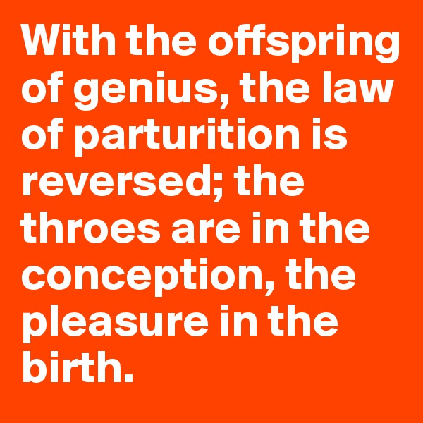 With the offspring of genius, the law of parturition is reversed; the throes are in the conception, the pleasure in the birth.