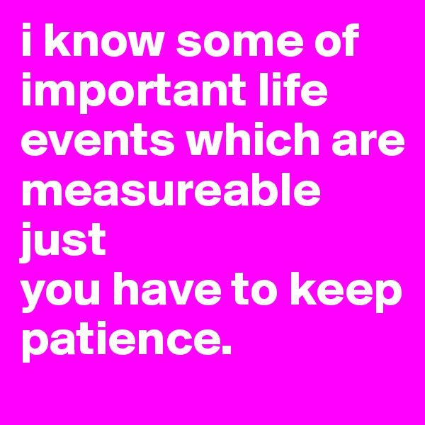 i know some of important life events which are measureable just  you have to keep patience.