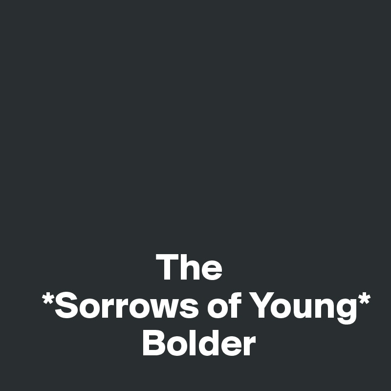 The    *Sorrows of Young*                 Bolder