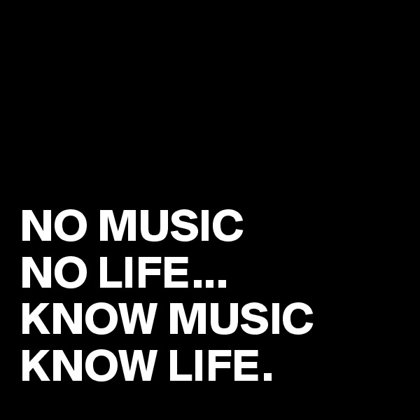 NO MUSIC NO LIFE... KNOW MUSIC KNOW LIFE.