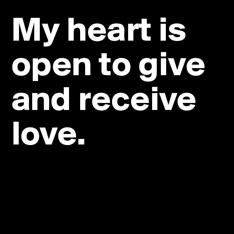 My heart is open to give and receive love.