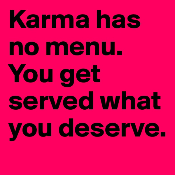 Karma has no menu. You get served what you deserve.