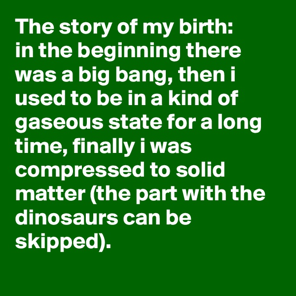 The story of my birth: in the beginning there was a big bang, then i used to be in a kind of gaseous state for a long time, finally i was compressed to solid matter (the part with the dinosaurs can be skipped).