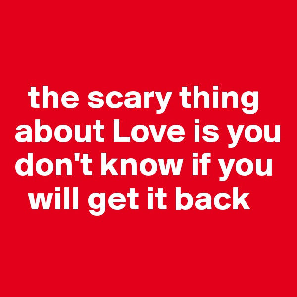 the scary thing about Love is you don't know if you         will get it back