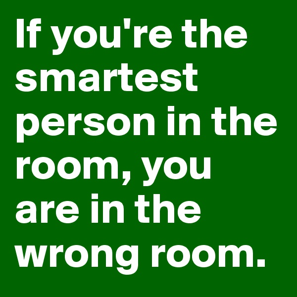If you're the smartest person in the room, you are in the wrong room.