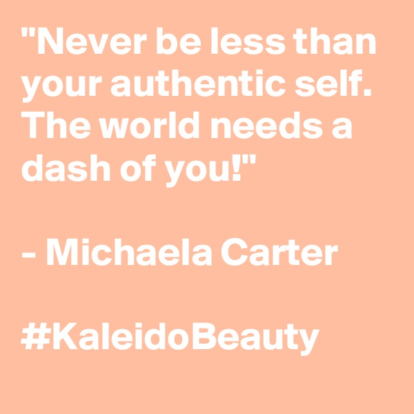"""Never be less than your authentic self. The world needs a dash of you!""  - Michaela Carter  #KaleidoBeauty"