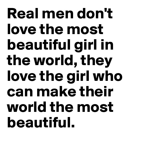 Real men don't love the most beautiful girl in the world, they love the girl who can make their world the most beautiful.