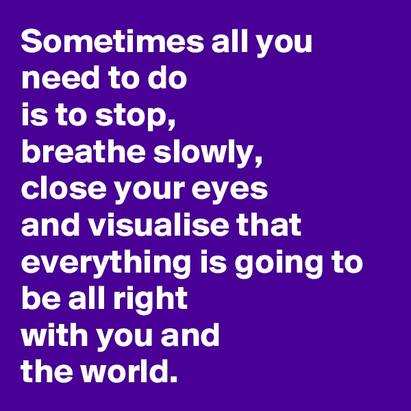 Sometimes all you need to do  is to stop, breathe slowly, close your eyes and visualise that  everything is going to be all right  with you and  the world.