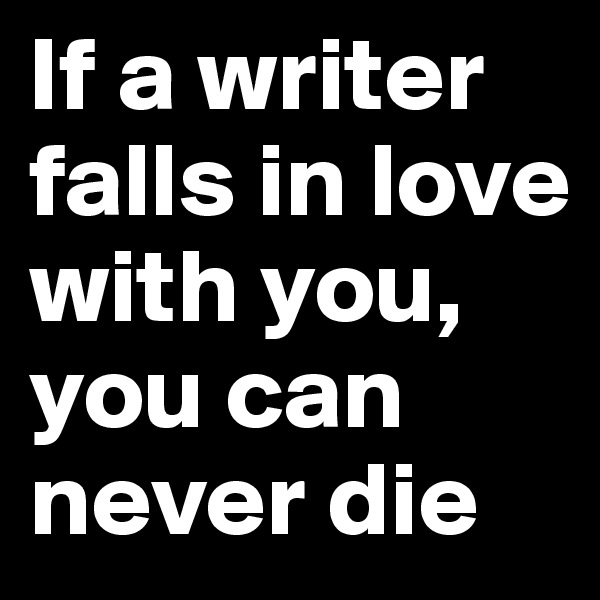 If a writer falls in love with you, you can never die