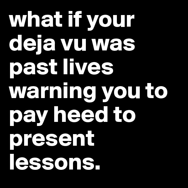 what if your deja vu was past lives warning you to pay heed to present lessons.