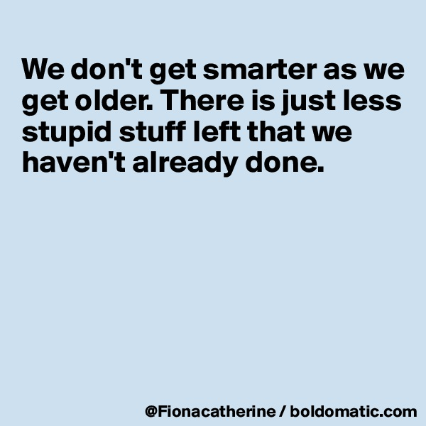 We don't get smarter as we get older. There is just less stupid stuff left that we haven't already done.