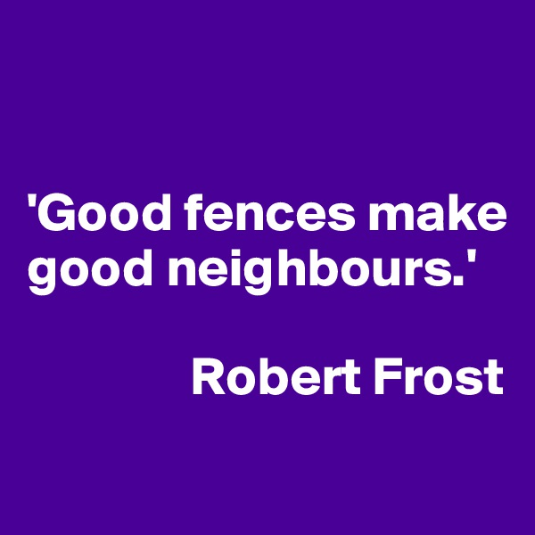 'Good fences make good neighbours.'                 Robert Frost