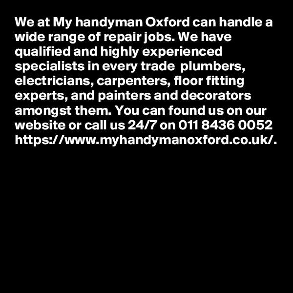 We at My handyman Oxford can handle a wide range of repair jobs. We have qualified and highly experienced specialists in every trade  plumbers, electricians, carpenters, floor fitting experts, and painters and decorators amongst them. You can found us on our website or call us 24/7 on 011 8436 0052 https://www.myhandymanoxford.co.uk/.