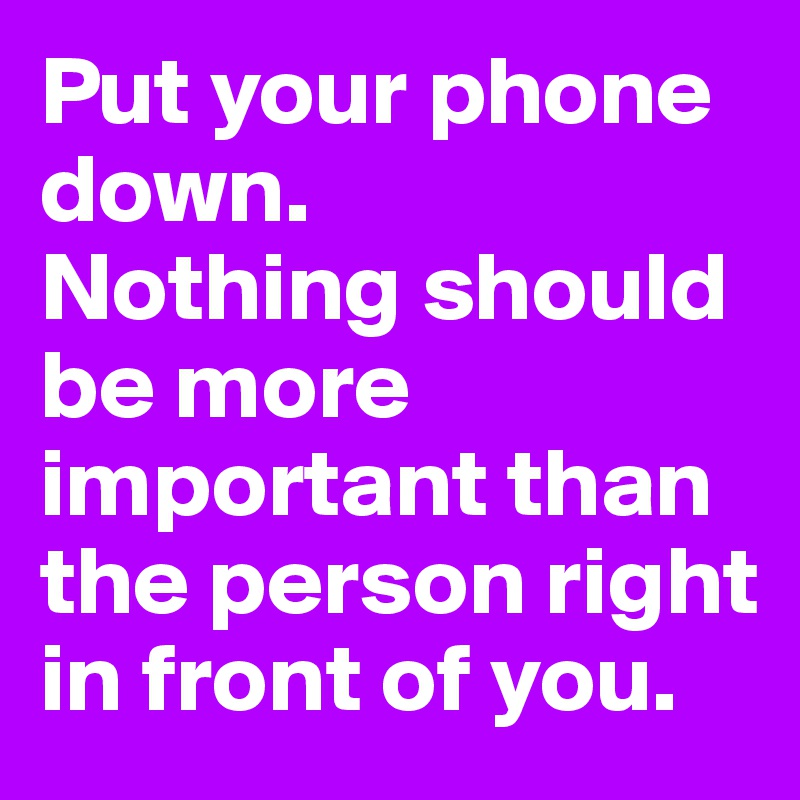 Put your phone down.  Nothing should be more important than the person right in front of you.