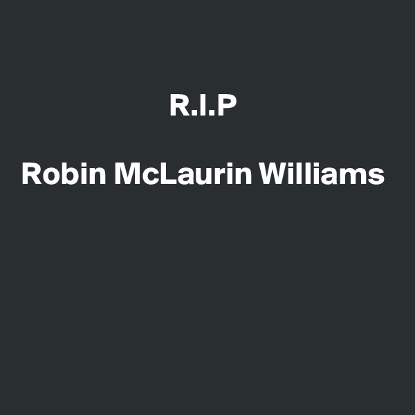 R.I.P  Robin McLaurin Williams