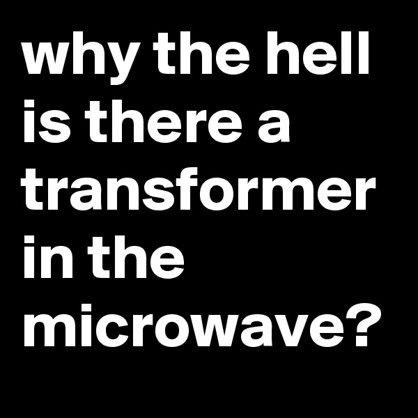 why the hell is there a transformer in the microwave?