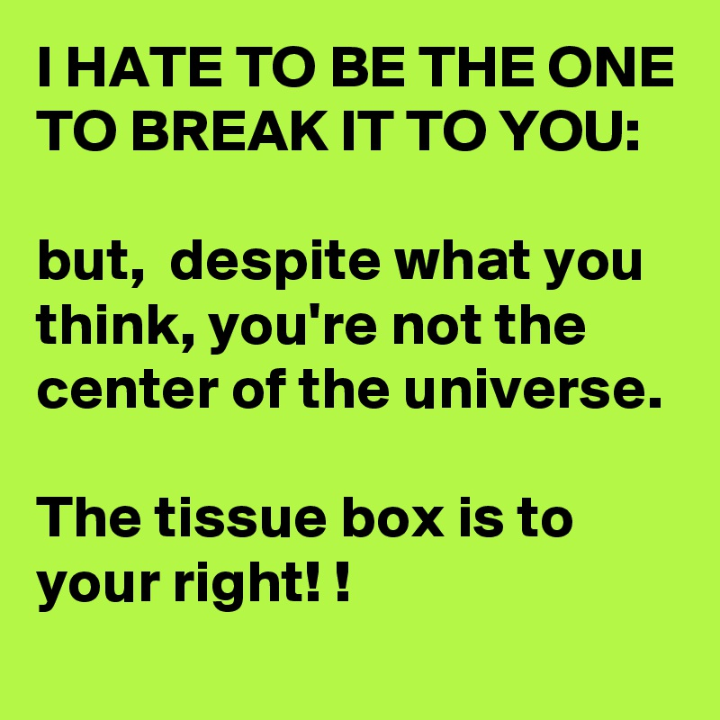 I HATE TO BE THE ONE TO BREAK IT TO YOU:  but,  despite what you think, you're not the center of the universe.   The tissue box is to your right! !