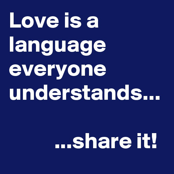 Love is a language everyone understands...             ...share it!