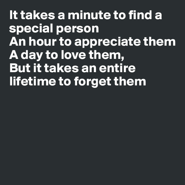 It takes a minute to find a special person An hour to appreciate them A day to love them, But it takes an entire lifetime to forget them
