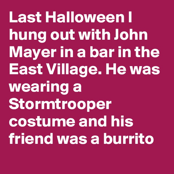 Last Halloween I hung out with John Mayer in a bar in the East Village. He was wearing a Stormtrooper costume and his friend was a burrito