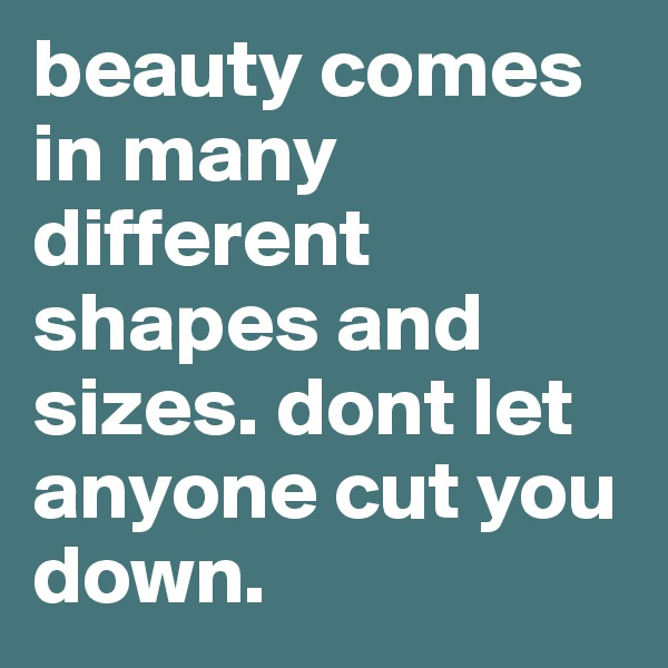 beauty comes in many different shapes and sizes. dont let anyone cut you down.