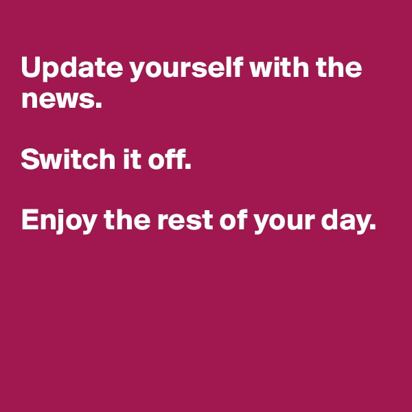 Update yourself with the news.   Switch it off.   Enjoy the rest of your day.