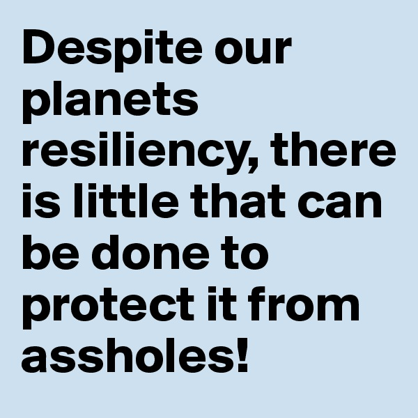 Despite our planets resiliency, there is little that can be done to protect it from assholes!