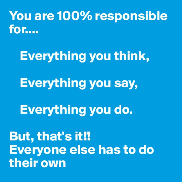 You are 100% responsible for....      Everything you think,      Everything you say,      Everything you do.  But, that's it!!   Everyone else has to do their own