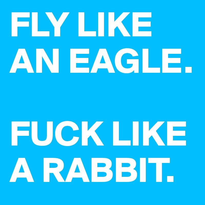 FLY LIKE AN EAGLE.   FUCK LIKE A RABBIT.
