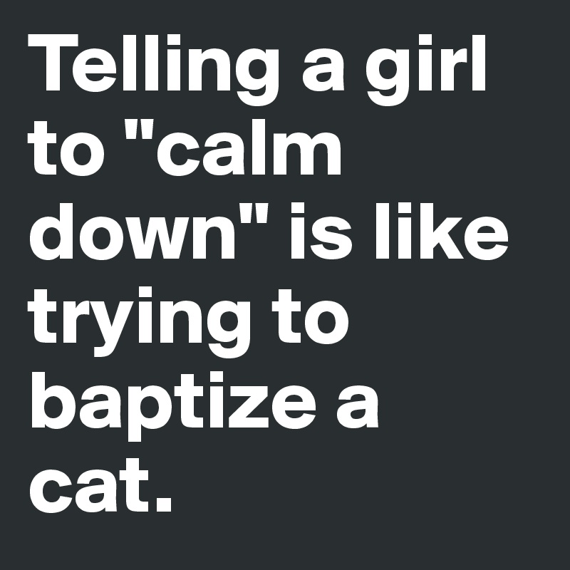 """Telling a girl to """"calm down"""" is like trying to baptize a cat."""
