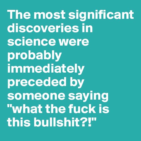 """The most significant discoveries in science were probably immediately preceded by someone saying """"what the fuck is this bullshit?!"""""""