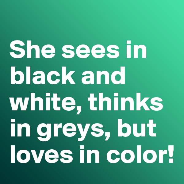 She sees in black and white, thinks in greys, but loves in color!