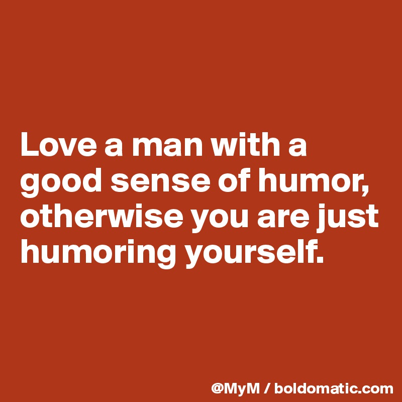 Love a man with a good sense of humor, otherwise you are just humoring yourself.
