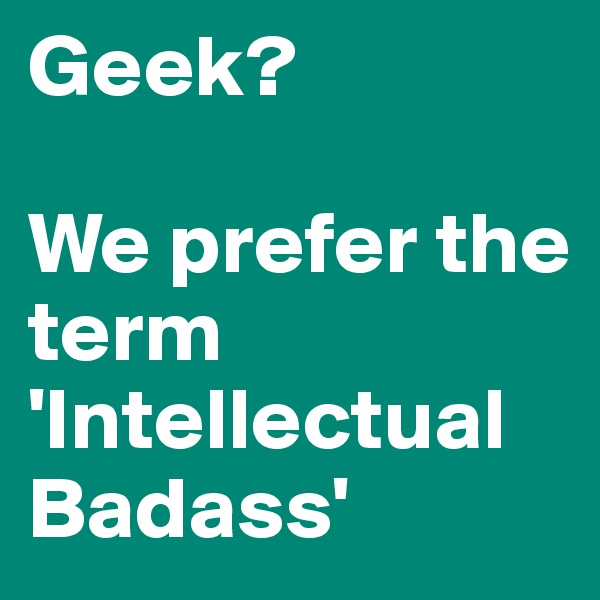 Geek?  We prefer the term 'Intellectual Badass'