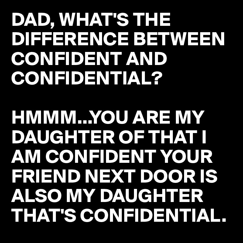 DAD, WHAT'S THE DIFFERENCE BETWEEN CONFIDENT AND CONFIDENTIAL?  HMMM...YOU ARE MY DAUGHTER OF THAT I AM CONFIDENT YOUR FRIEND NEXT DOOR IS ALSO MY DAUGHTER THAT'S CONFIDENTIAL.