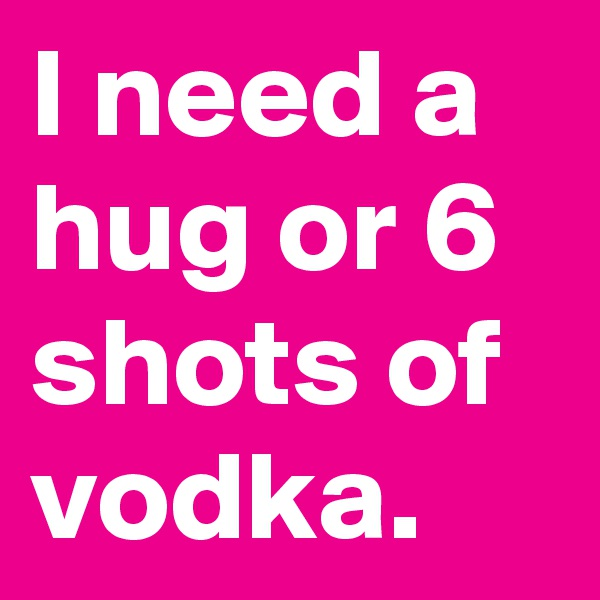 I need a hug or 6 shots of vodka.
