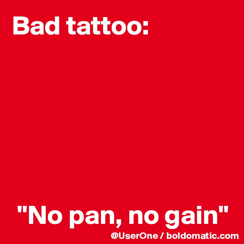 "Bad tattoo:        ""No pan, no gain"""