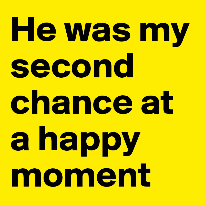 He was my second chance at a happy moment