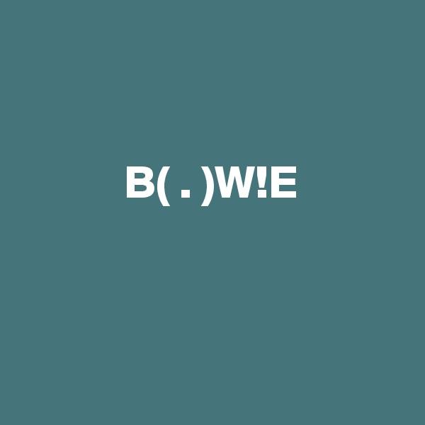B( . )W!E