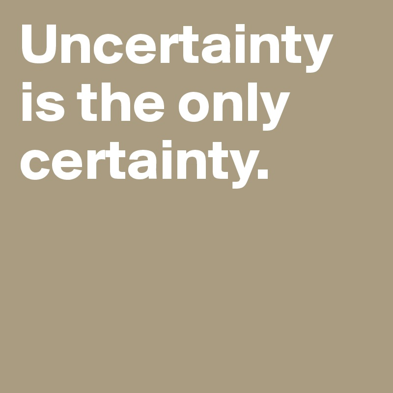 The only certainty is uncertainty