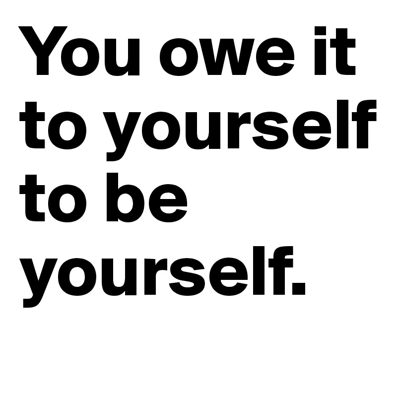 You owe it to yourself to be yourself.