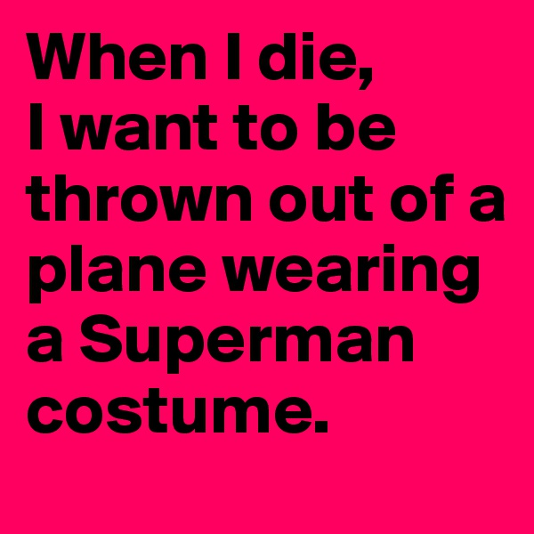 When I die,  I want to be thrown out of a plane wearing a Superman costume.