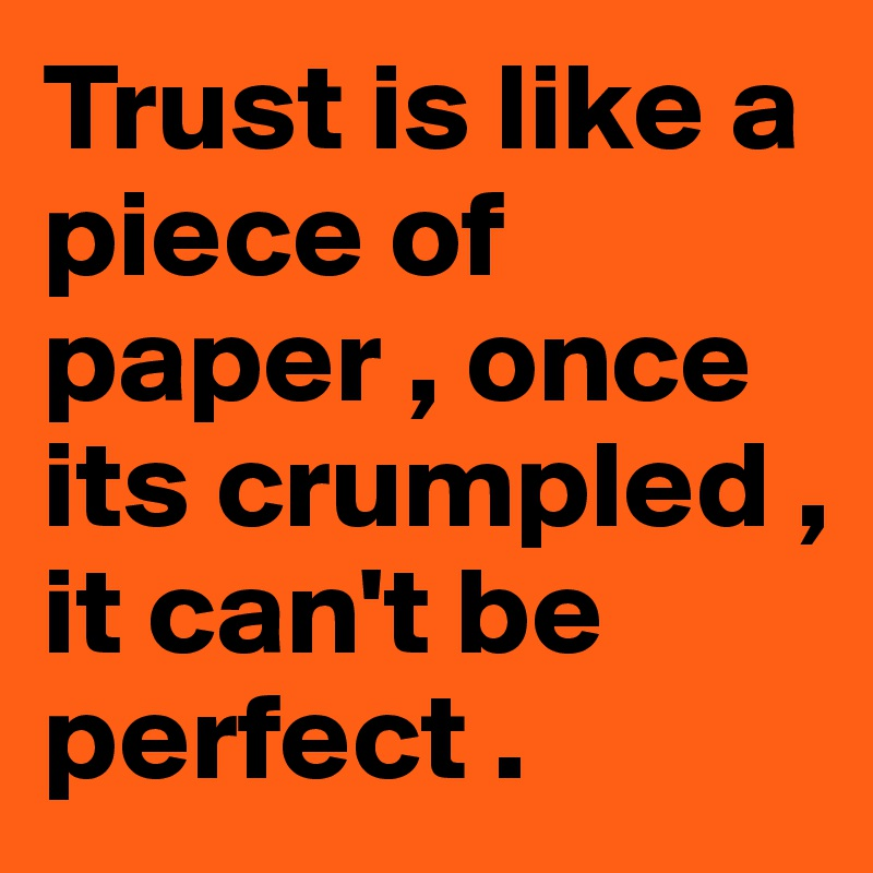 Trust is like a piece of paper , once its crumpled , it can't be perfect .