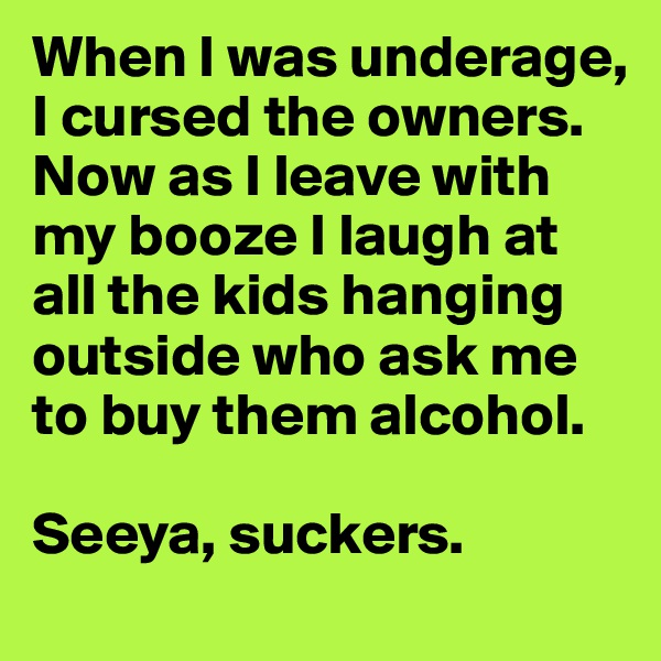When I was underage, I cursed the owners. Now as I leave with my booze I laugh at all the kids hanging outside who ask me to buy them alcohol.   Seeya, suckers.
