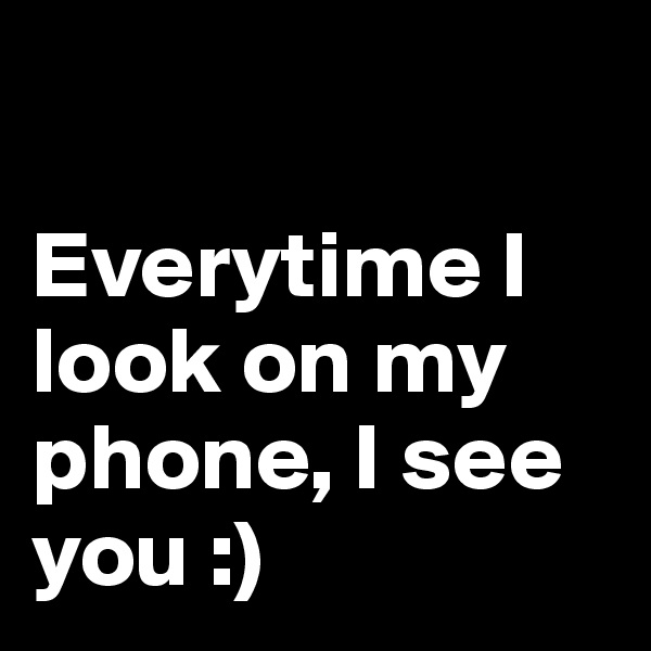 Everytime I look on my phone, I see you :)
