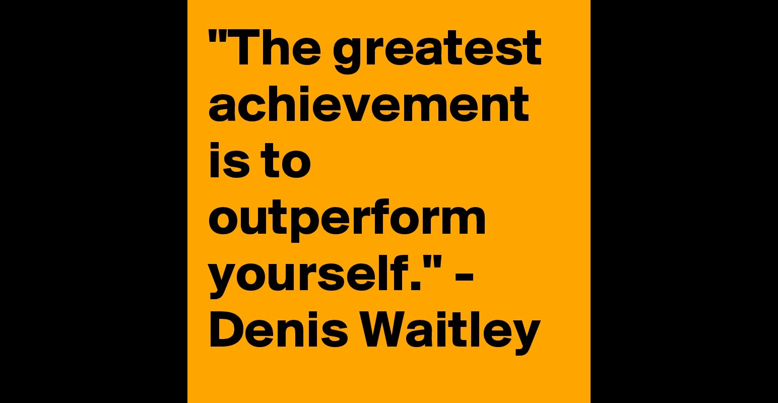 the greatest achievement is to outperform yourself denis the greatest achievement is to outperform yourself denis waitley post by greatestquotes on boldomatic